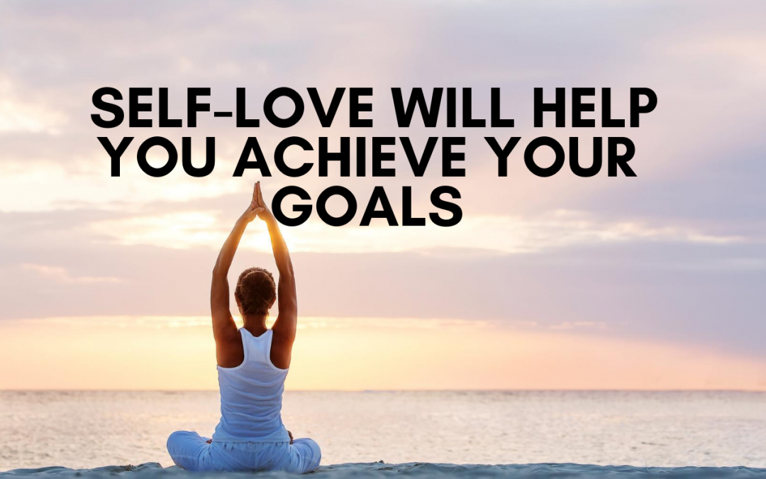 Self Love For Success: Three Reasons Why Self-Love Will Help You Achieve Your Goals