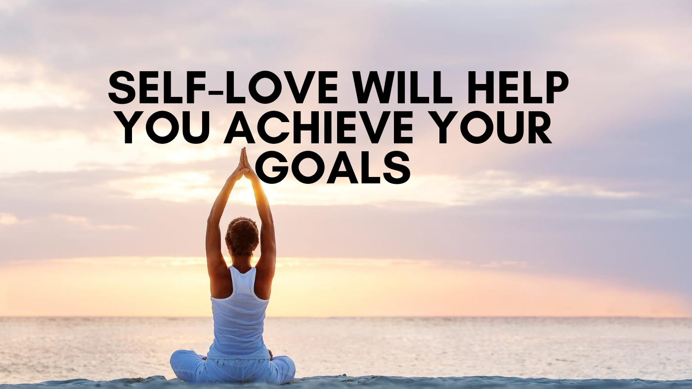 Self Love For Success Will Help You Achieve Your Goals