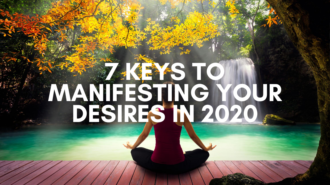 7 Keys To Manifesting Your Desires In 2020