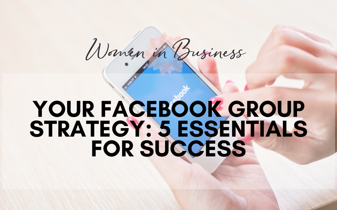 Your Facebook Group Strategy: 5 Essentials For Success