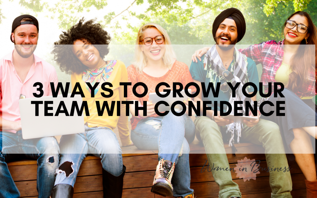 3 Ways to Grow Your Team with Confidence